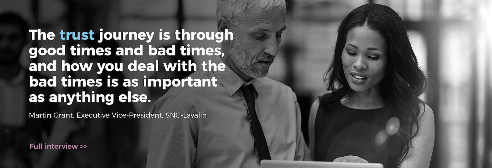 The trust journey is through good times and bad times, and how you deal with the bad times is as important as anything else. Martin Grant, Executive-Vice President, SNC Lavalin