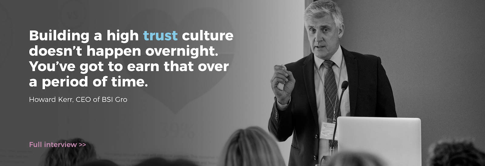 Building a high trust culture doesn't happen overnight. You've got to earn that over a period of time. Howard Kerr, CEO of BSI Group