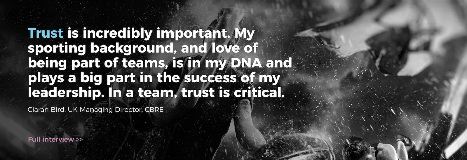 Trust is incredibly important. My sporting background, and love of being part of teams, is in my DNA and plays a big part in the success of my leadership. In a team, trust is critical. Ciaran Bird, UK Managing Director, CBRE